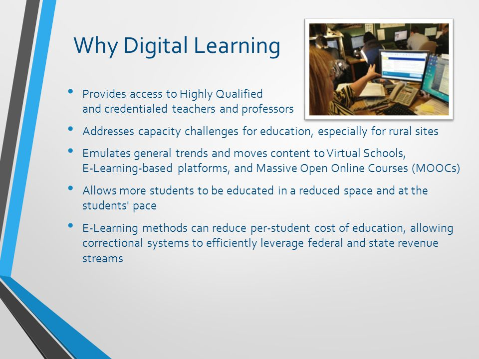 Why Digital Learning Provides access to Highly Qualified and credentialed teachers and professors Addresses capacity challenges for education, especially for rural sites Emulates general trends and moves content to Virtual Schools, E-Learning-based platforms, and Massive Open Online Courses (MOOCs) Allows more students to be educated in a reduced space and at the students pace E-Learning methods can reduce per-student cost of education, allowing correctional systems to efficiently leverage federal and state revenue streams