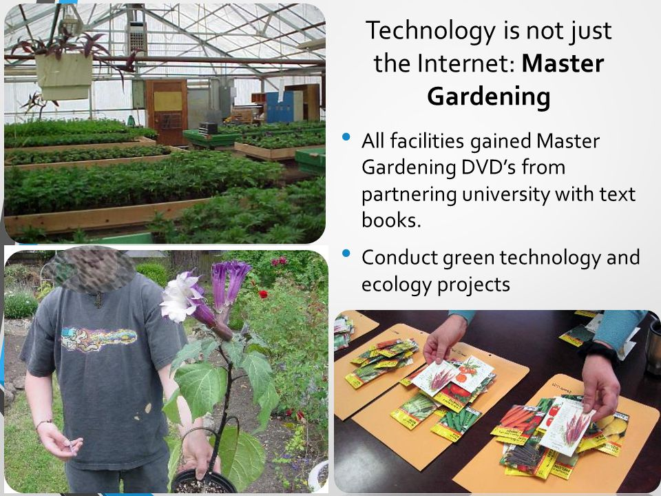 Technology is not just the Internet: Master Gardening All facilities gained Master Gardening DVD's from partnering university with text books.