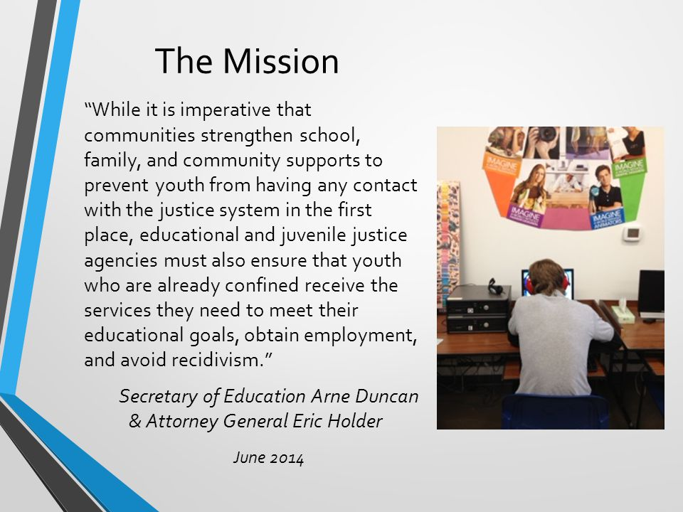 The Mission While it is imperative that communities strengthen school, family, and community supports to prevent youth from having any contact with the justice system in the first place, educational and juvenile justice agencies must also ensure that youth who are already confined receive the services they need to meet their educational goals, obtain employment, and avoid recidivism. Secretary of Education Arne Duncan & Attorney General Eric Holder June 2014
