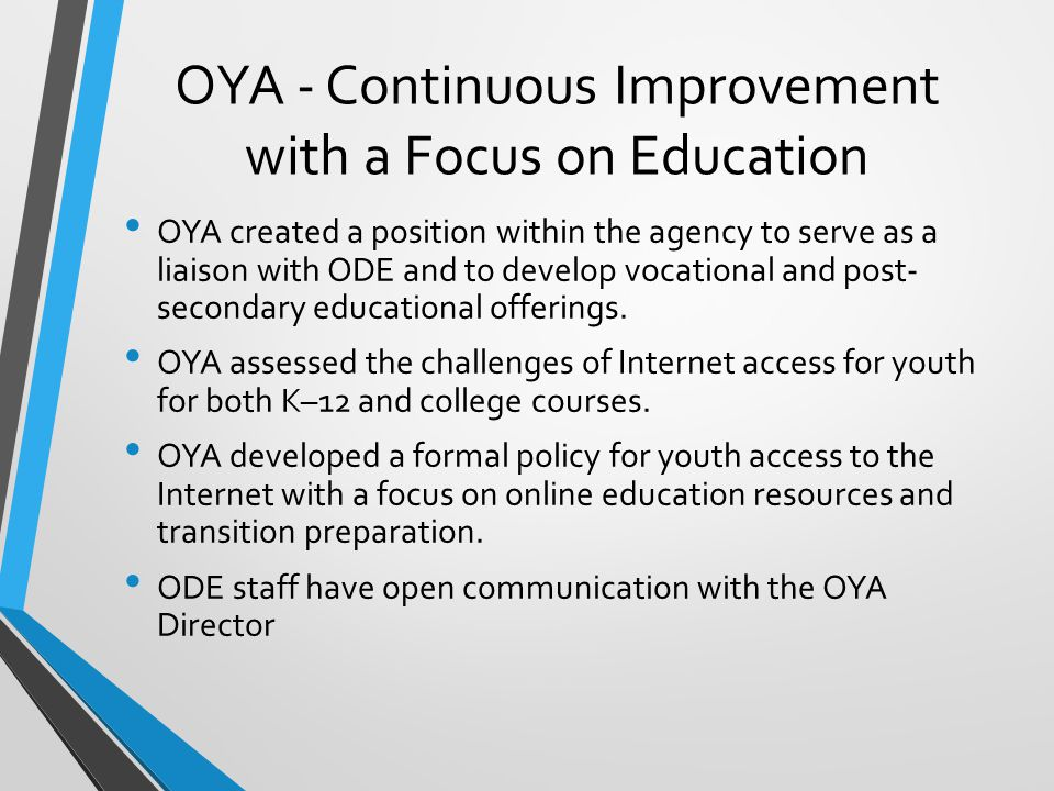 OYA - Continuous Improvement with a Focus on Education OYA created a position within the agency to serve as a liaison with ODE and to develop vocational and post- secondary educational offerings.