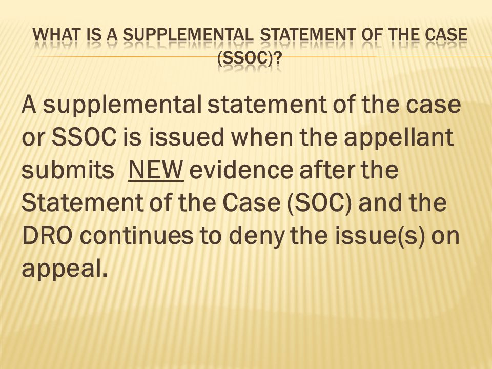 A supplemental statement of the case or SSOC is issued when the appellant submits NEW evidence after the Statement of the Case (SOC) and the DRO conti