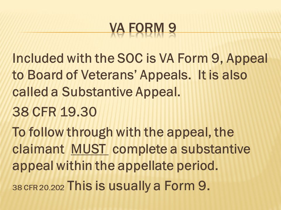 Included with the SOC is VA Form 9, Appeal to Board of Veterans' Appeals. It is also called a Substantive Appeal. 38 CFR 19.30 To follow through with