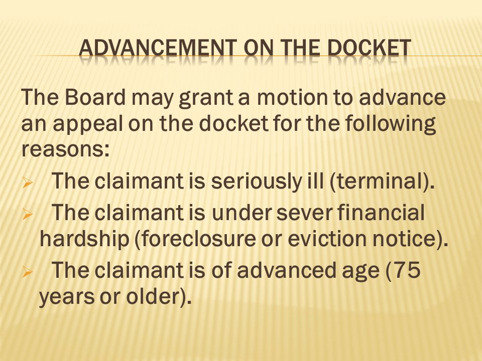The Board may grant a motion to advance an appeal on the docket for the following reasons:  The claimant is seriously ill (terminal).  The claimant