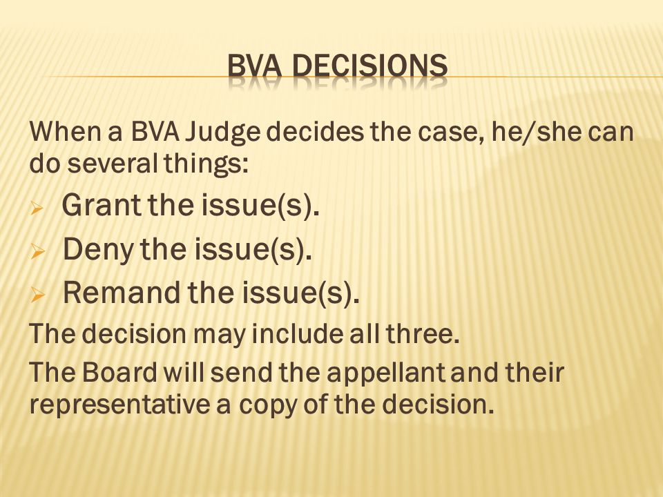 When a BVA Judge decides the case, he/she can do several things:  Grant the issue(s).  Deny the issue(s).  Remand the issue(s). The decision may in