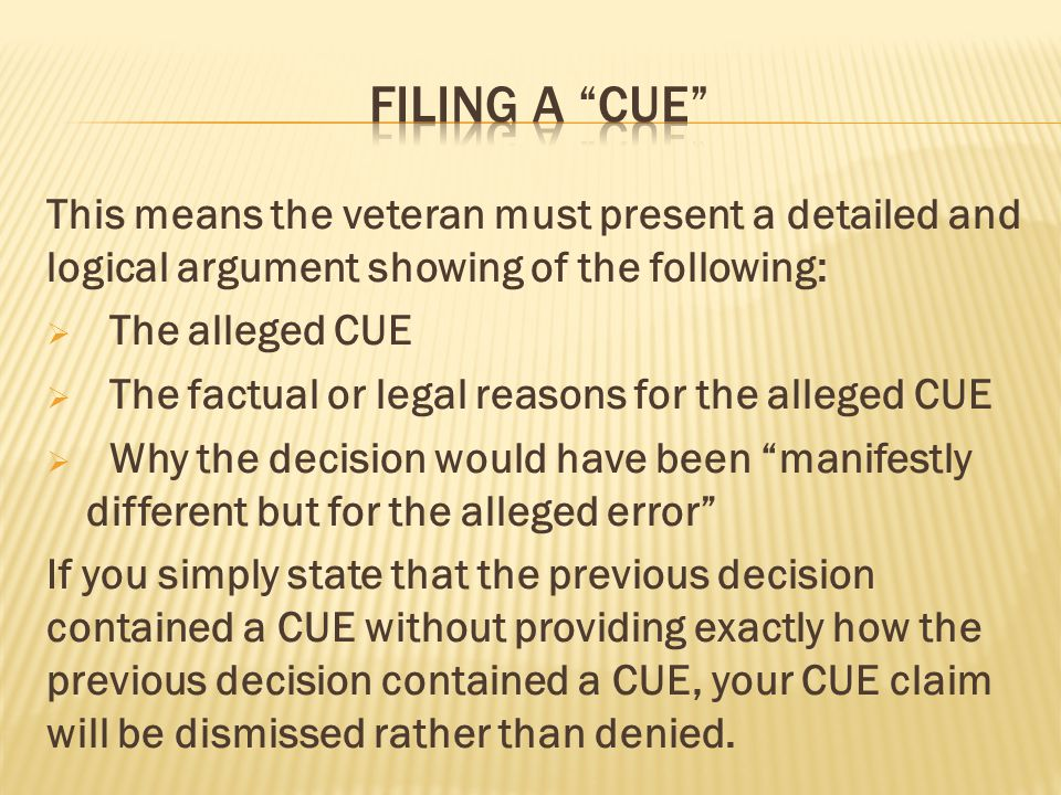 This means the veteran must present a detailed and logical argument showing of the following:  The alleged CUE  The factual or legal reasons for the