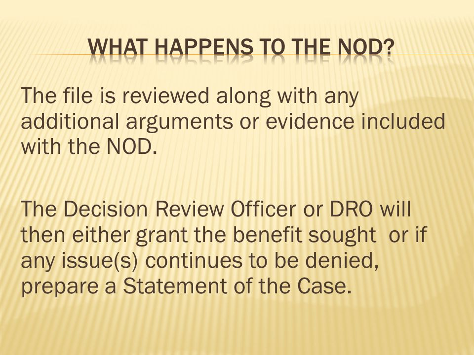 The file is reviewed along with any additional arguments or evidence included with the NOD. The Decision Review Officer or DRO will then either grant