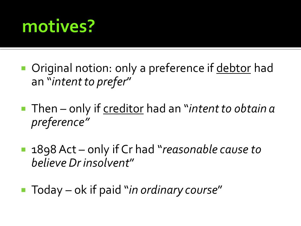  Original notion: only a preference if debtor had an intent to prefer  Then – only if creditor had an intent to obtain a preference  1898 Act – only if Cr had reasonable cause to believe Dr insolvent  Today – ok if paid in ordinary course