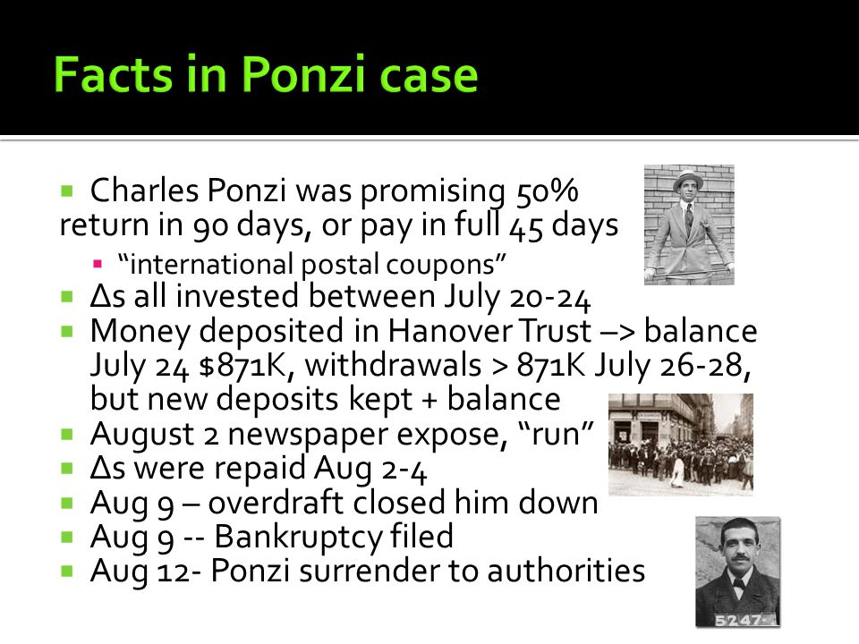  Charles Ponzi was promising 50% return in 90 days, or pay in full 45 days  international postal coupons  Δs all invested between July 20-24  Money deposited in Hanover Trust –> balance July 24 $871K, withdrawals > 871K July 26-28, but new deposits kept + balance  August 2 newspaper expose, run  Δs were repaid Aug 2-4  Aug 9 – overdraft closed him down  Aug 9 -- Bankruptcy filed  Aug 12- Ponzi surrender to authorities