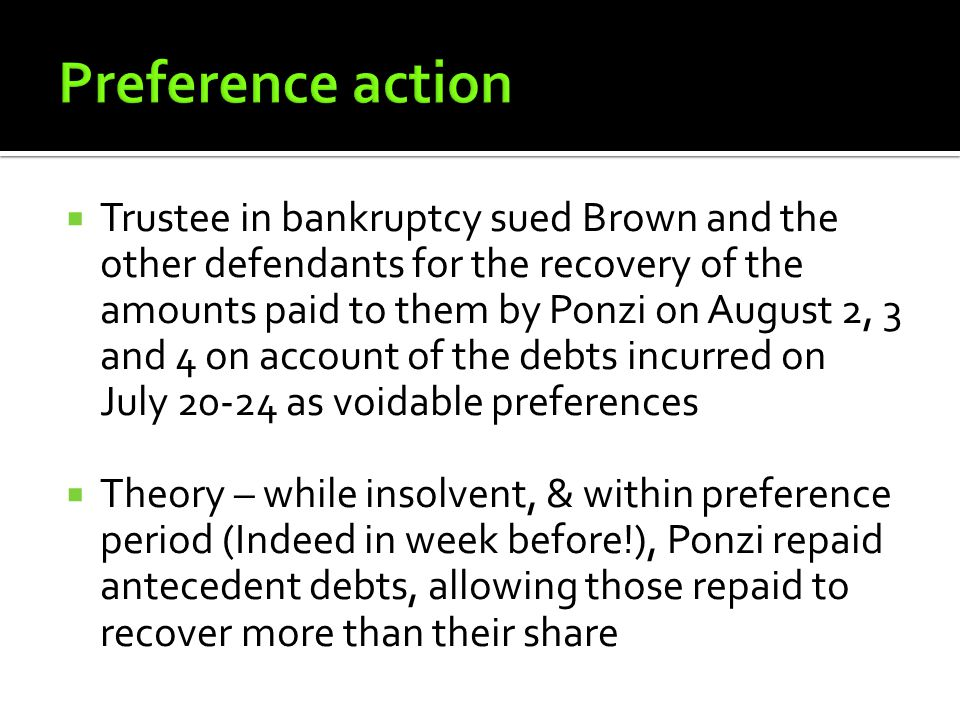  Trustee in bankruptcy sued Brown and the other defendants for the recovery of the amounts paid to them by Ponzi on August 2, 3 and 4 on account of the debts incurred on July 20-24 as voidable preferences  Theory – while insolvent, & within preference period (Indeed in week before!), Ponzi repaid antecedent debts, allowing those repaid to recover more than their share