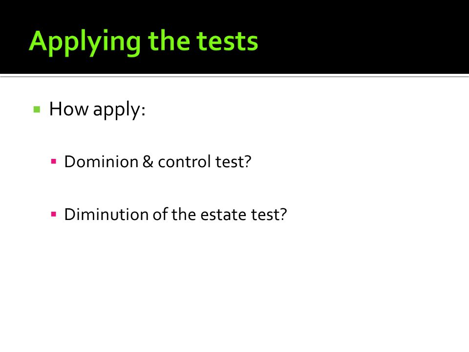  How apply:  Dominion & control test  Diminution of the estate test