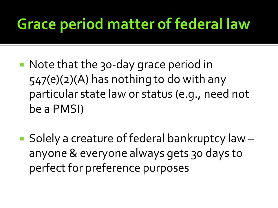  Note that the 30-day grace period in 547(e)(2)(A) has nothing to do with any particular state law or status (e.g., need not be a PMSI)  Solely a creature of federal bankruptcy law – anyone & everyone always gets 30 days to perfect for preference purposes