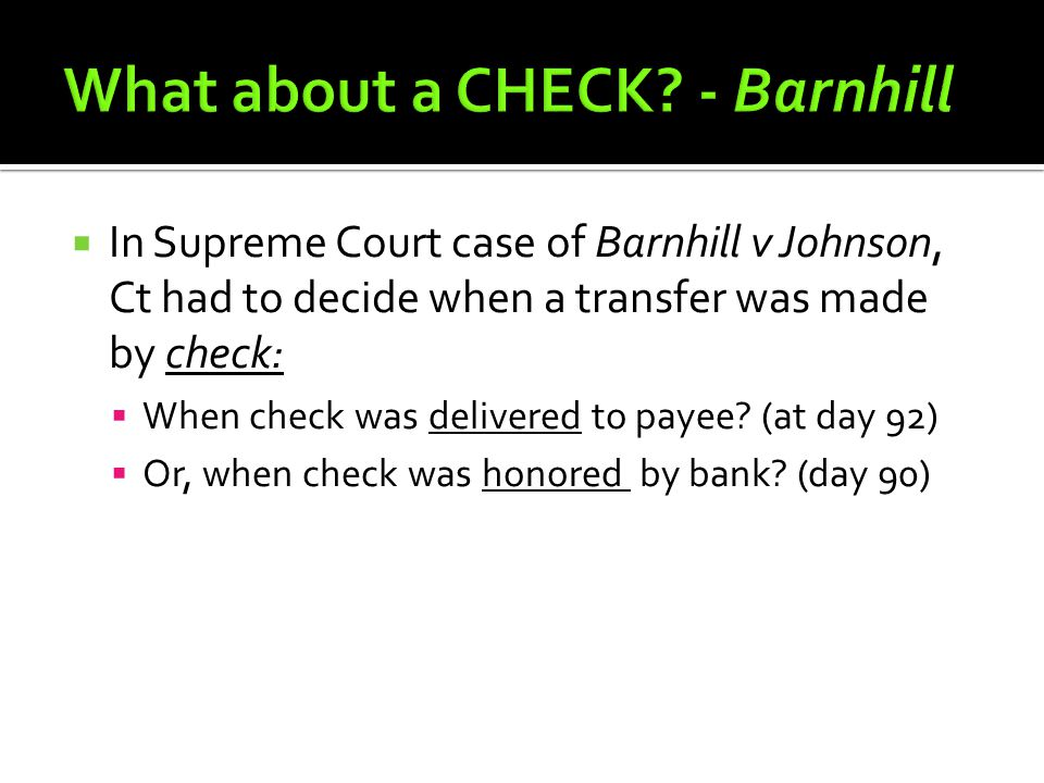  In Supreme Court case of Barnhill v Johnson, Ct had to decide when a transfer was made by check:  When check was delivered to payee.