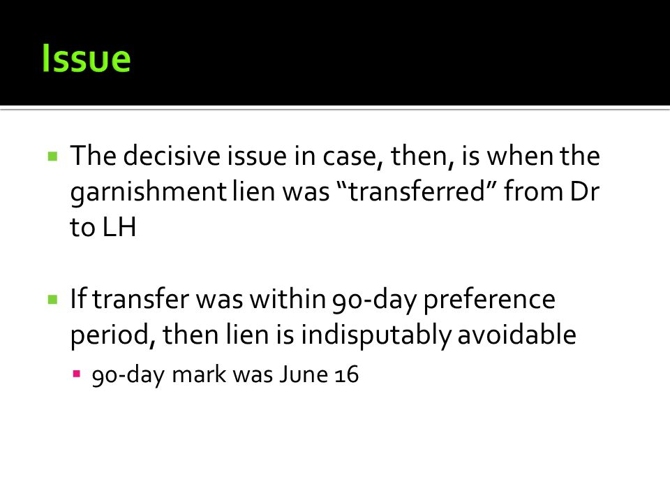  The decisive issue in case, then, is when the garnishment lien was transferred from Dr to LH  If transfer was within 90-day preference period, then lien is indisputably avoidable  90-day mark was June 16