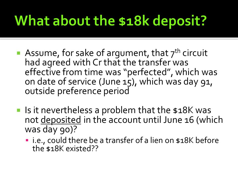  Assume, for sake of argument, that 7 th circuit had agreed with Cr that the transfer was effective from time was perfected , which was on date of service (June 15), which was day 91, outside preference period  Is it nevertheless a problem that the $18K was not deposited in the account until June 16 (which was day 90).
