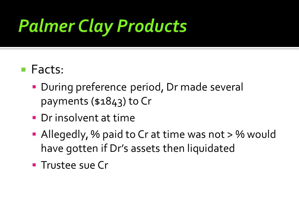  Facts:  During preference period, Dr made several payments ($1843) to Cr  Dr insolvent at time  Allegedly, % paid to Cr at time was not > % would have gotten if Dr's assets then liquidated  Trustee sue Cr