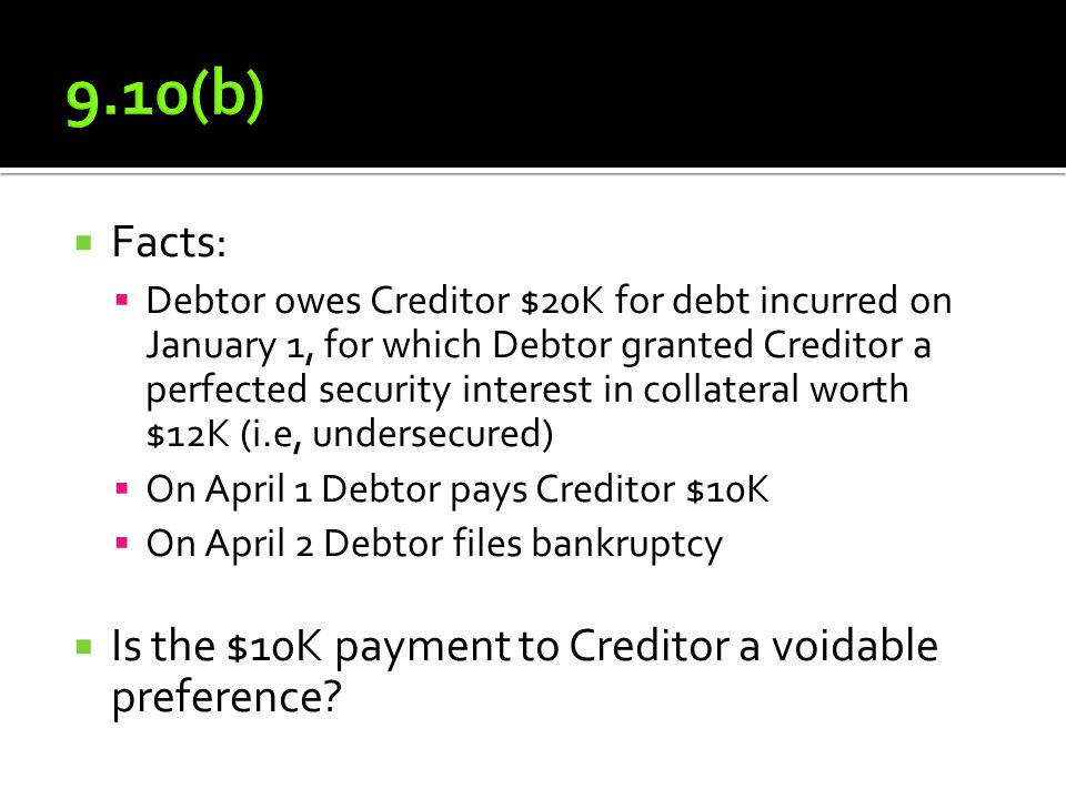  Facts:  Debtor owes Creditor $20K for debt incurred on January 1, for which Debtor granted Creditor a perfected security interest in collateral worth $12K (i.e, undersecured)  On April 1 Debtor pays Creditor $10K  On April 2 Debtor files bankruptcy  Is the $10K payment to Creditor a voidable preference
