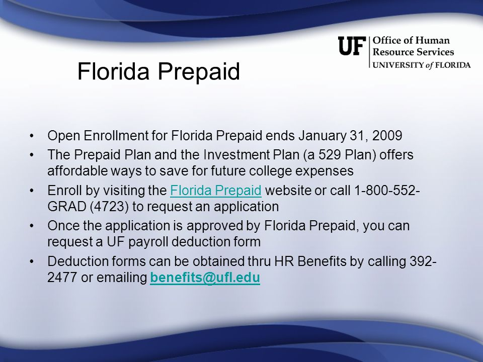 Florida Prepaid Open Enrollment for Florida Prepaid ends January 31, 2009 The Prepaid Plan and the Investment Plan (a 529 Plan) offers affordable ways to save for future college expenses Enroll by visiting the Florida Prepaid website or call 1-800-552- GRAD (4723) to request an applicationFlorida Prepaid Once the application is approved by Florida Prepaid, you can request a UF payroll deduction form Deduction forms can be obtained thru HR Benefits by calling 392- 2477 or emailing benefits@ufl.edubenefits@ufl.edu