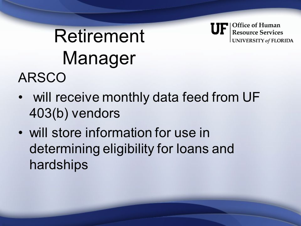Retirement Manager ARSCO will receive monthly data feed from UF 403(b) vendors will store information for use in determining eligibility for loans and hardships