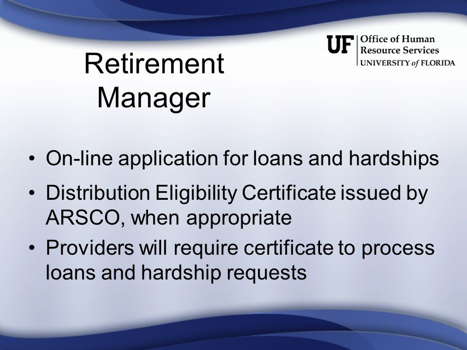 Retirement Manager On-line application for loans and hardships Distribution Eligibility Certificate issued by ARSCO, when appropriate Providers will require certificate to process loans and hardship requests