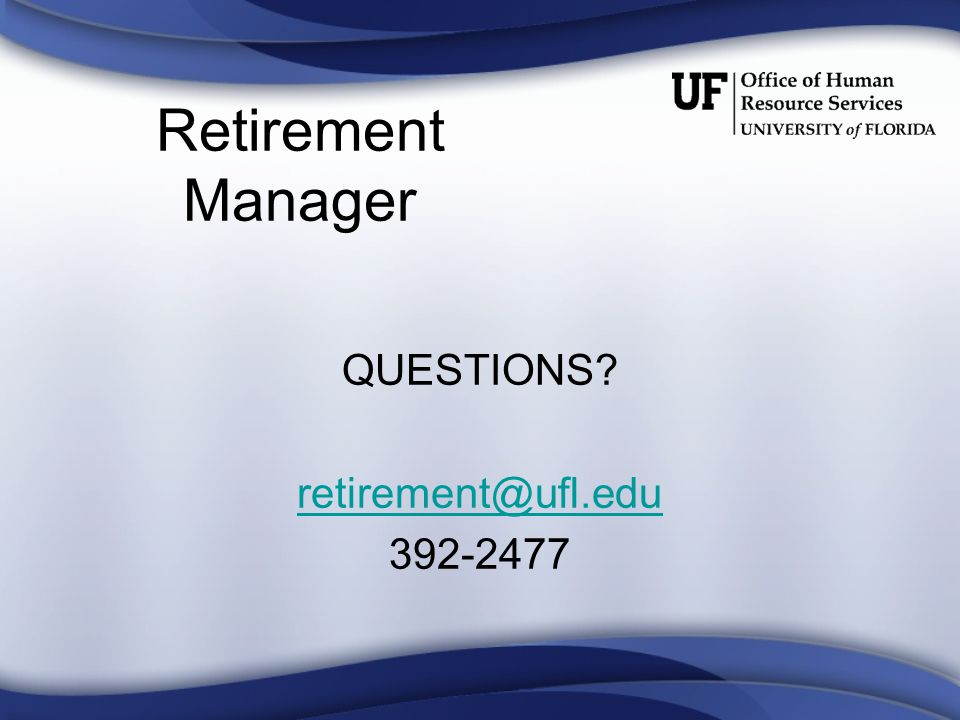 Retirement Manager QUESTIONS retirement@ufl.edu 392-2477