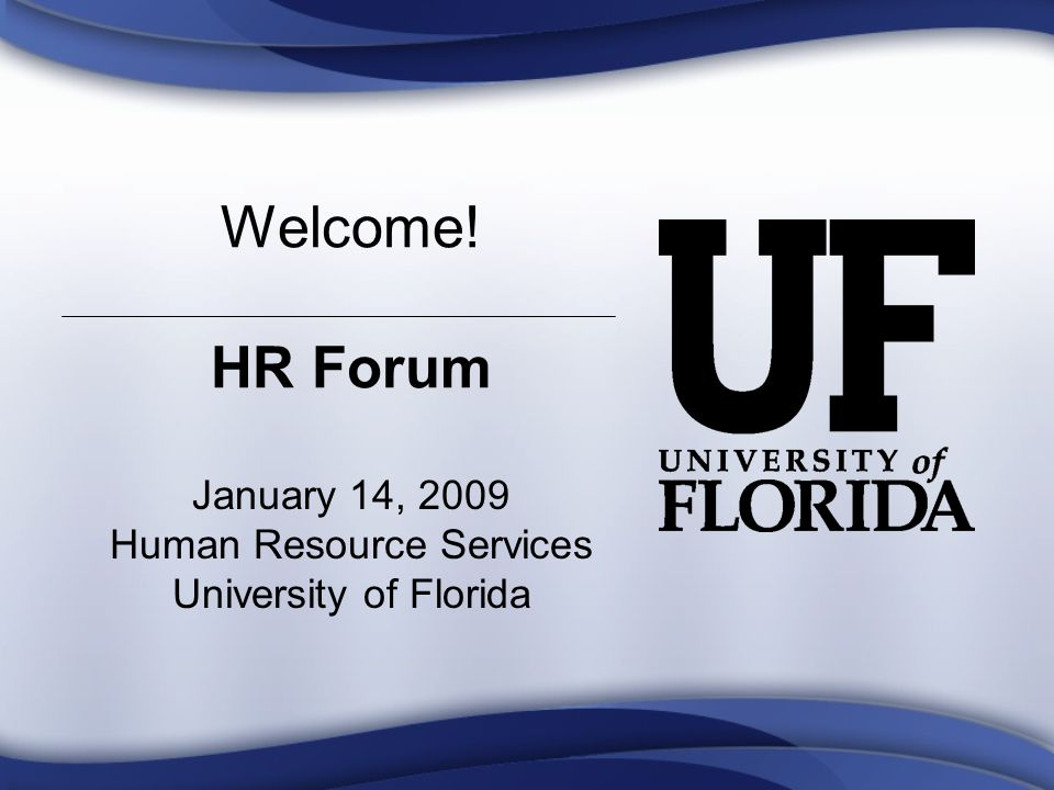 Welcome! HR Forum January 14, 2009 Human Resource Services University of Florida