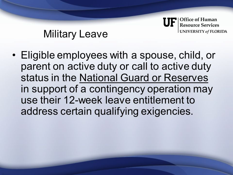 Military Leave Eligible employees with a spouse, child, or parent on active duty or call to active duty status in the National Guard or Reserves in support of a contingency operation may use their 12-week leave entitlement to address certain qualifying exigencies.