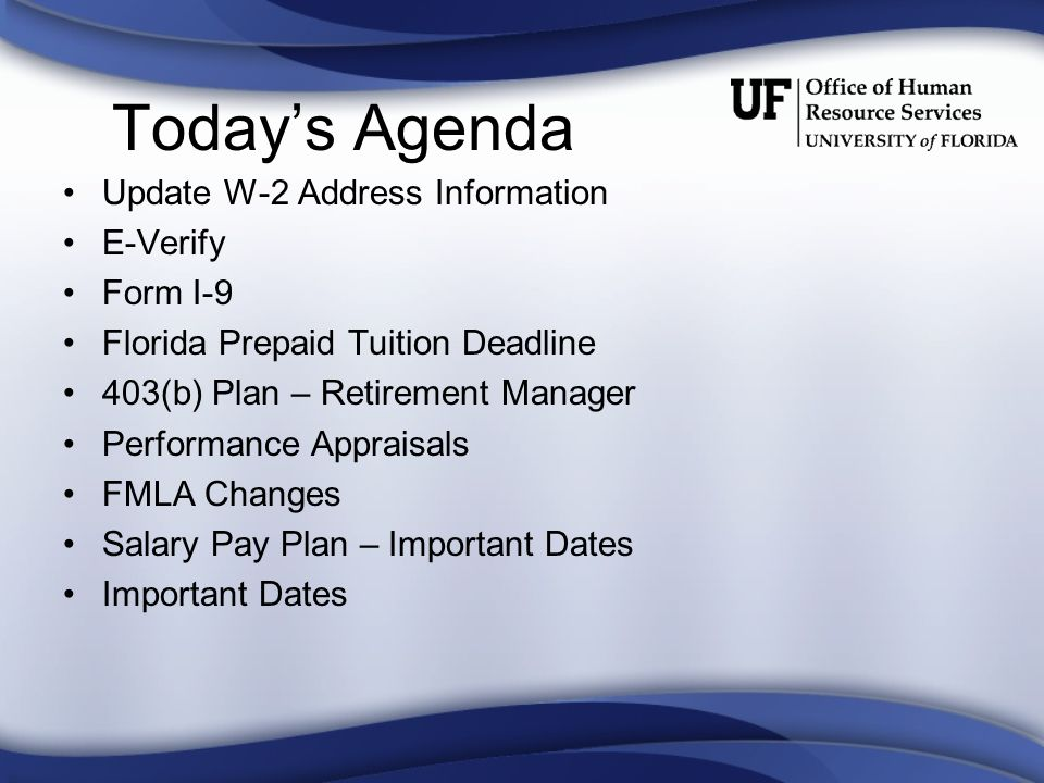 Today's Agenda Update W-2 Address Information E-Verify Form I-9 Florida Prepaid Tuition Deadline 403(b) Plan – Retirement Manager Performance Appraisals FMLA Changes Salary Pay Plan – Important Dates Important Dates