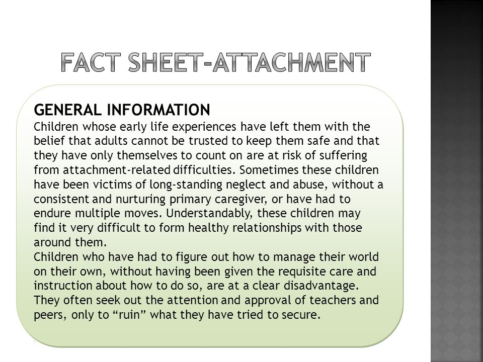 GENERAL INFORMATION Children whose early life experiences have left them with the belief that adults cannot be trusted to keep them safe and that they have only themselves to count on are at risk of suffering from attachment-related difficulties.