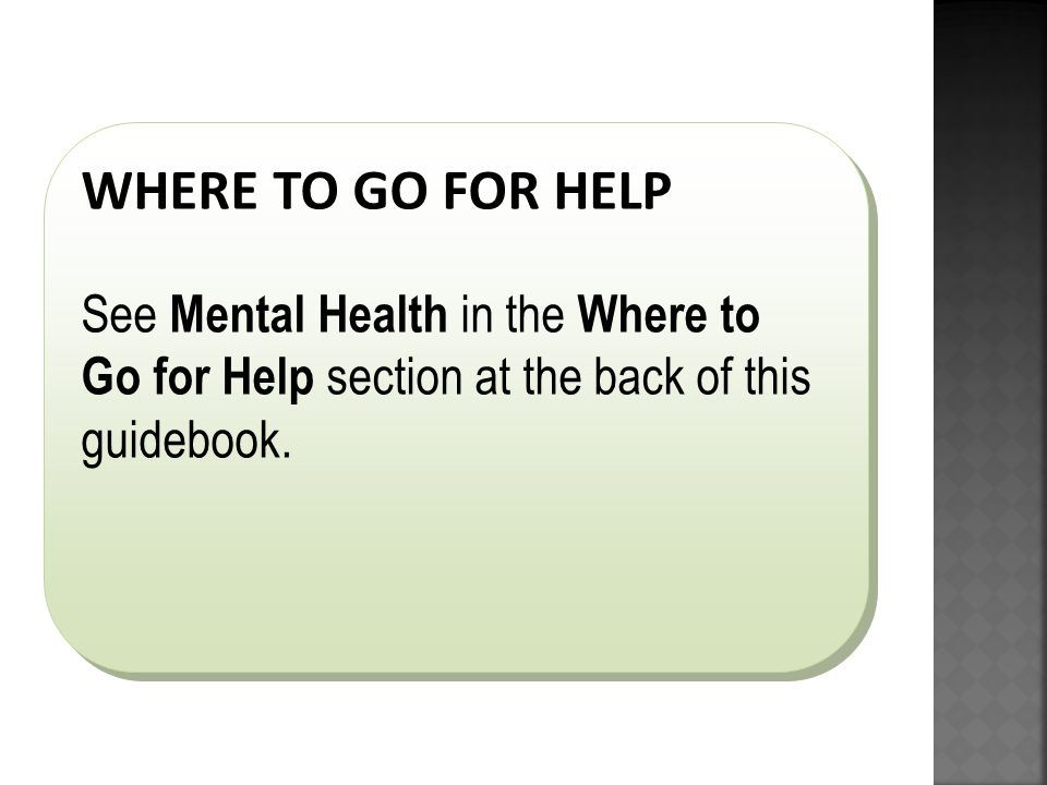 WHERE TO GO FOR HELP See Mental Health in the Where to Go for Help section at the back of this guidebook.