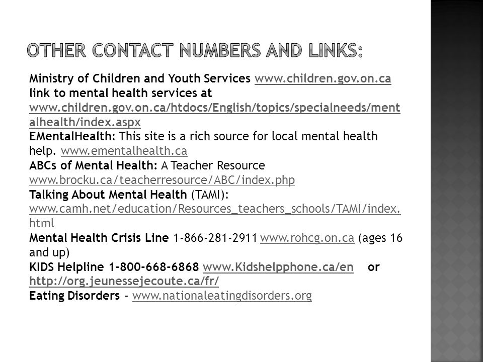Ministry of Children and Youth Services www.children.gov.on.ca link to mental health services at www.children.gov.on.ca/htdocs/English/topics/specialneeds/ment alhealth/index.aspx EMentalHealth: This site is a rich source for local mental health help.