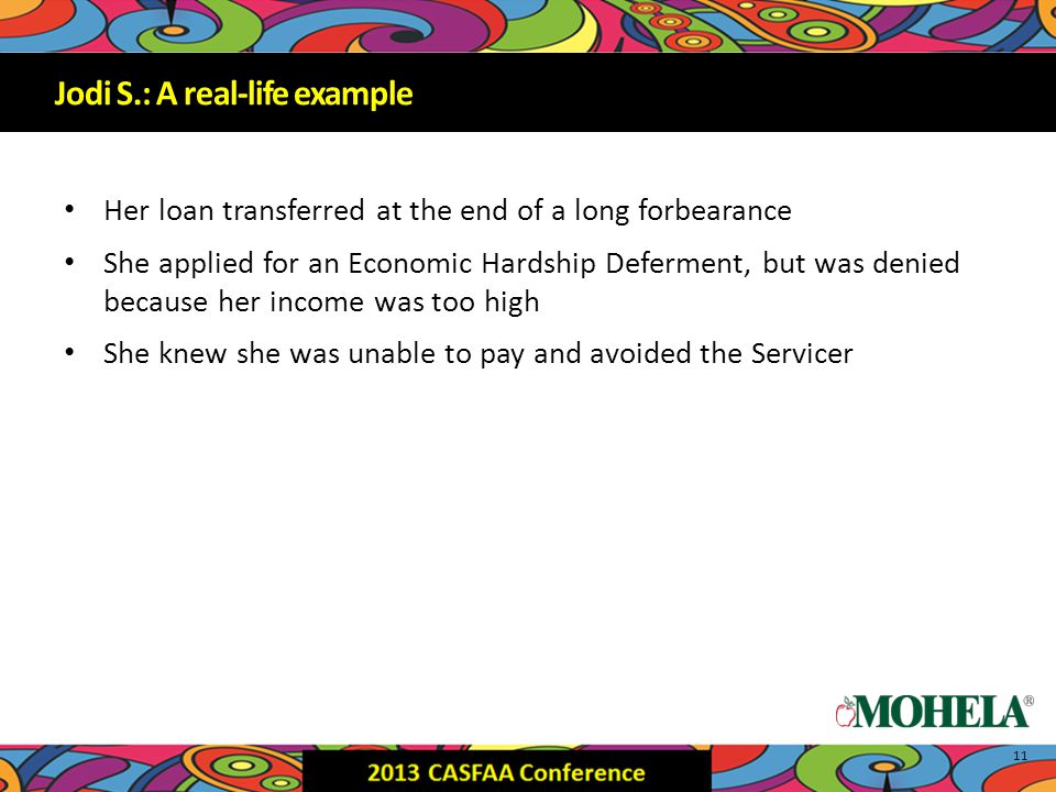 Jodi S.: A real-life example Her loan transferred at the end of a long forbearance She applied for an Economic Hardship Deferment, but was denied because her income was too high She knew she was unable to pay and avoided the Servicer 11 Jodi S.: A real-life example