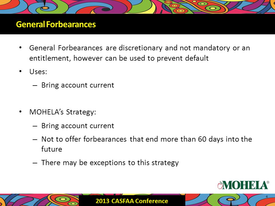 General Forbearances are discretionary and not mandatory or an entitlement, however can be used to prevent default Uses: – Bring account current MOHELA's Strategy: – Bring account current – Not to offer forbearances that end more than 60 days into the future – There may be exceptions to this strategy 4 General Forbearances