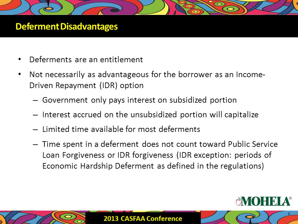 Deferments are an entitlement Not necessarily as advantageous for the borrower as an Income- Driven Repayment (IDR) option – Government only pays interest on subsidized portion – Interest accrued on the unsubsidized portion will capitalize – Limited time available for most deferments – Time spent in a deferment does not count toward Public Service Loan Forgiveness or IDR forgiveness (IDR exception: periods of Economic Hardship Deferment as defined in the regulations) 6 Deferment Disadvantages