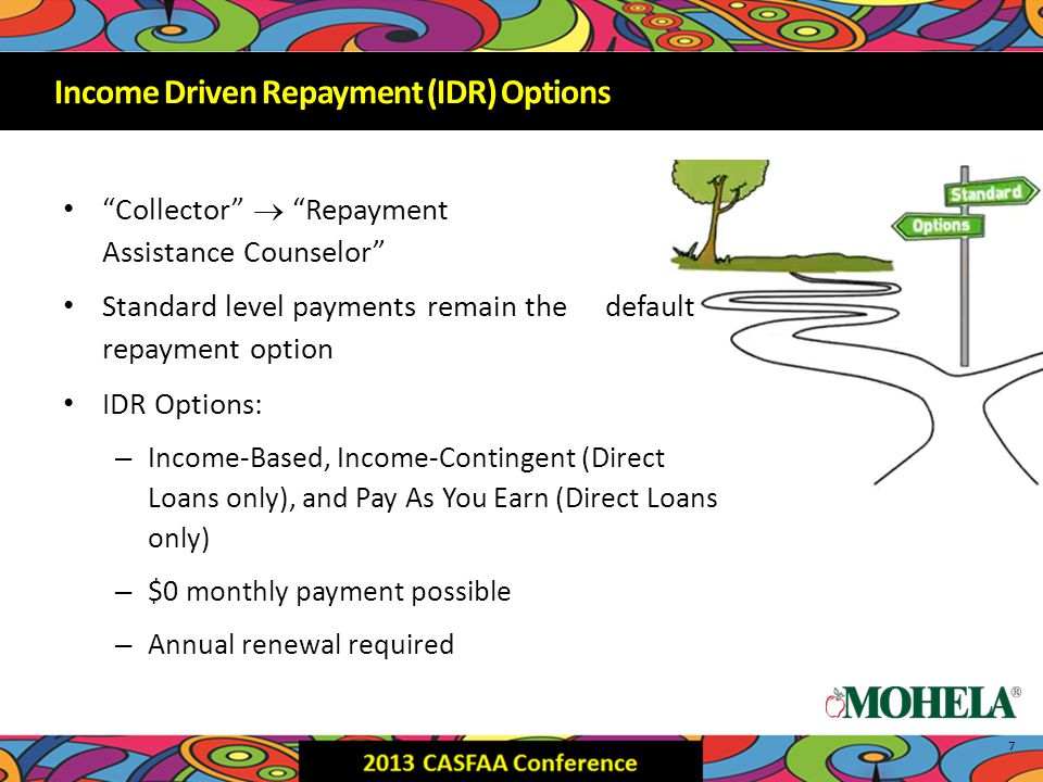 Collector  Repayment Assistance Counselor Standard level payments remain the default repayment option IDR Options: – Income-Based, Income-Contingent (Direct Loans only), and Pay As You Earn (Direct Loans only) – $0 monthly payment possible – Annual renewal required 7 Income Driven Repayment (IDR) Options