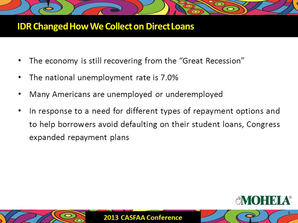 The economy is still recovering from the Great Recession The national unemployment rate is 7.0% Many Americans are unemployed or underemployed In response to a need for different types of repayment options and to help borrowers avoid defaulting on their student loans, Congress expanded repayment plans 9 IDR Changed How We Collect on Direct Loans