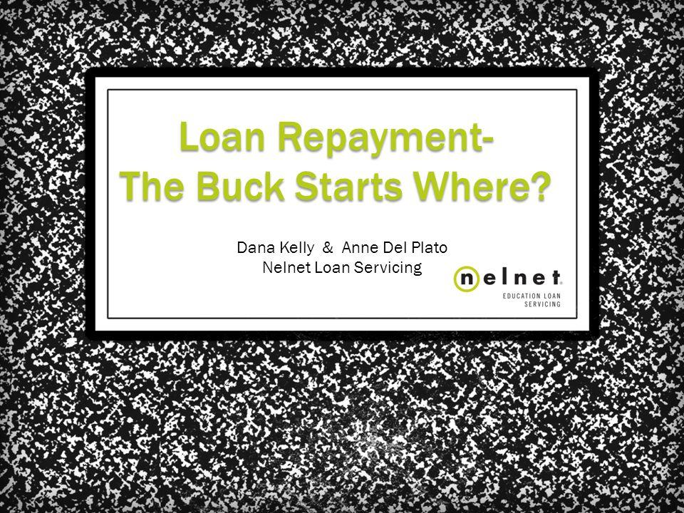 Loan Repayment- The Buck Starts Where? Dana Kelly & Anne Del Plato Nelnet Loan Servicing