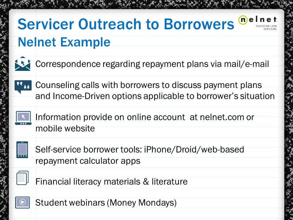 Servicer Outreach to Borrowers Nelnet Example Correspondence regarding repayment plans via mail/e-mail Counseling calls with borrowers to discuss payment plans and Income-Driven options applicable to borrower's situation Information provide on online account at nelnet.com or mobile website Self-service borrower tools: iPhone/Droid/web-based repayment calculator apps Financial literacy materials & literature Student webinars (Money Mondays)