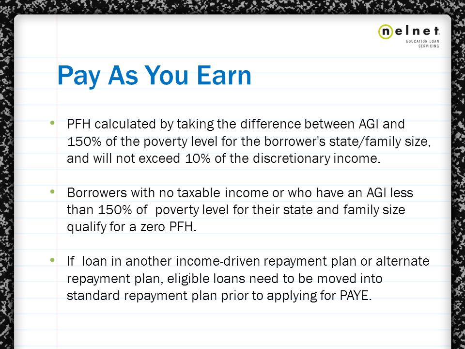 Pay As You Earn PFH calculated by taking the difference between AGI and 150% of the poverty level for the borrower s state/family size, and will not exceed 10% of the discretionary income.