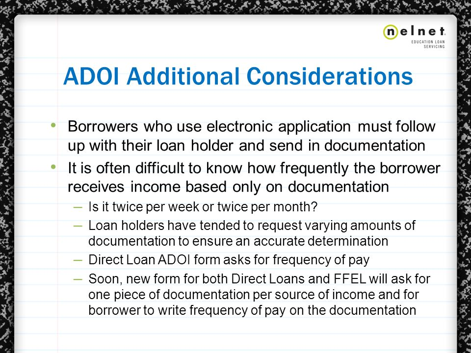 ADOI Additional Considerations Borrowers who use electronic application must follow up with their loan holder and send in documentation It is often difficult to know how frequently the borrower receives income based only on documentation – Is it twice per week or twice per month.