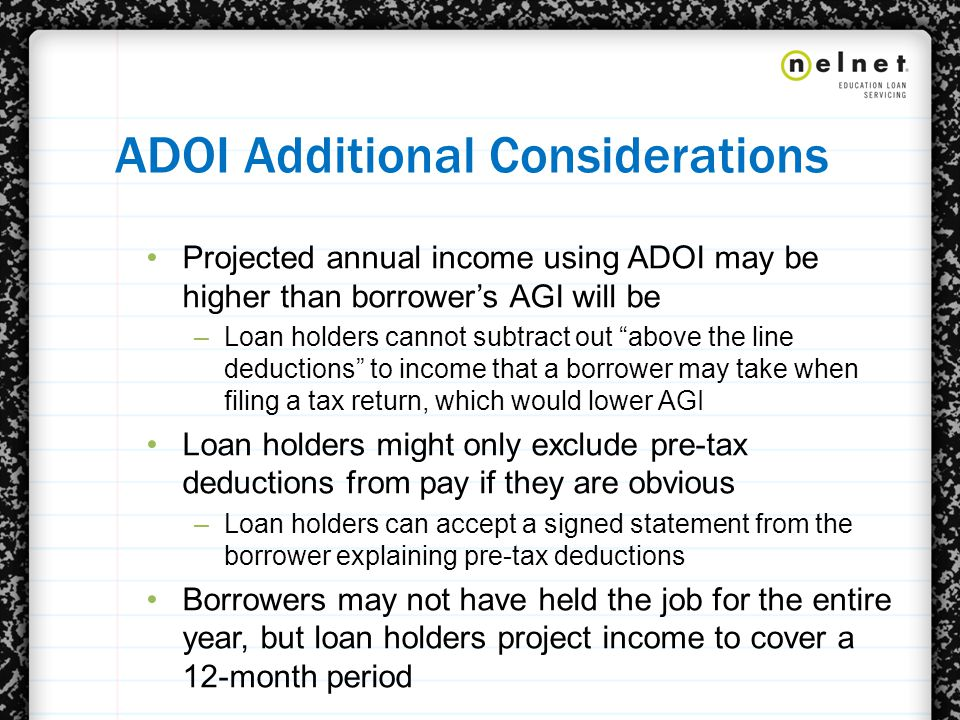 ADOI Additional Considerations Projected annual income using ADOI may be higher than borrower's AGI will be –Loan holders cannot subtract out above the line deductions to income that a borrower may take when filing a tax return, which would lower AGI Loan holders might only exclude pre-tax deductions from pay if they are obvious –Loan holders can accept a signed statement from the borrower explaining pre-tax deductions Borrowers may not have held the job for the entire year, but loan holders project income to cover a 12-month period