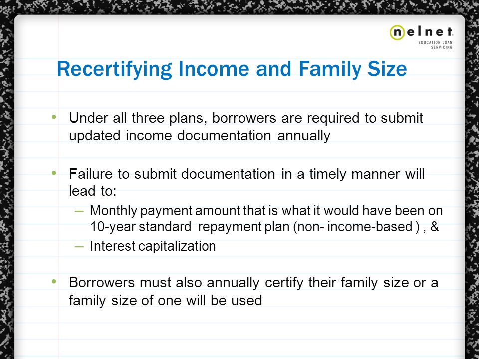 Recertifying Income and Family Size Under all three plans, borrowers are required to submit updated income documentation annually Failure to submit documentation in a timely manner will lead to: – Monthly payment amount that is what it would have been on 10-year standard repayment plan (non- income-based ), & – Interest capitalization Borrowers must also annually certify their family size or a family size of one will be used