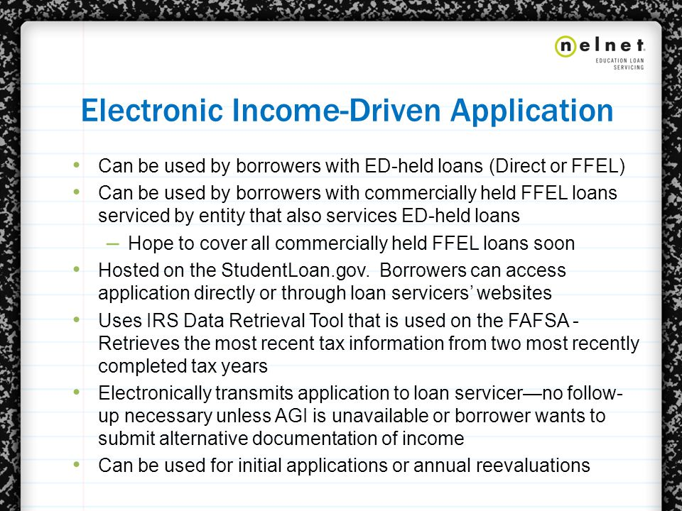 Electronic Income-Driven Application Can be used by borrowers with ED-held loans (Direct or FFEL) Can be used by borrowers with commercially held FFEL loans serviced by entity that also services ED-held loans – Hope to cover all commercially held FFEL loans soon Hosted on the StudentLoan.gov.
