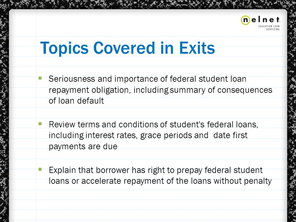 Topics Covered in Exits  Seriousness and importance of federal student loan repayment obligation, including summary of consequences of loan default  Review terms and conditions of student s federal loans, including interest rates, grace periods and date first payments are due  Explain that borrower has right to prepay federal student loans or accelerate repayment of the loans without penalty