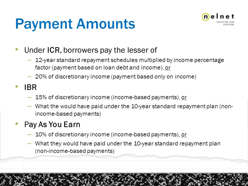Payment Amounts Under ICR, borrowers pay the lesser of – 12-year standard repayment schedules multiplied by income percentage factor (payment based on loan debt and income), or – 20% of discretionary income (payment based only on income) IBR – 15% of discretionary income (income-based payments), or – What the would have paid under the 10-year standard repayment plan (non- income-based payments) Pay As You Earn – 10% of discretionary income (income-based payments), or – What they would have paid under the 10-year standard repayment plan (non-income-based payments)