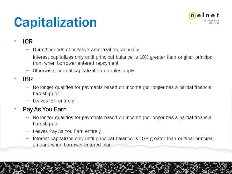 Capitalization ICR – During periods of negative amortization, annually – Interest capitalizes only until principal balance is 10% greater than original principal from when borrower entered repayment – Otherwise, normal capitalization on rules apply IBR – No longer qualifies for payments based on income (no longer has a partial financial hardship) or – Leaves IBR entirely Pay As You Earn – No longer qualifies for payments based on income (no longer has a partial financial hardship) or – Leaves Pay As You Earn entirely – Interest capitalizes only until principal balance is 10% greater than original principal amount when borrower entered plan