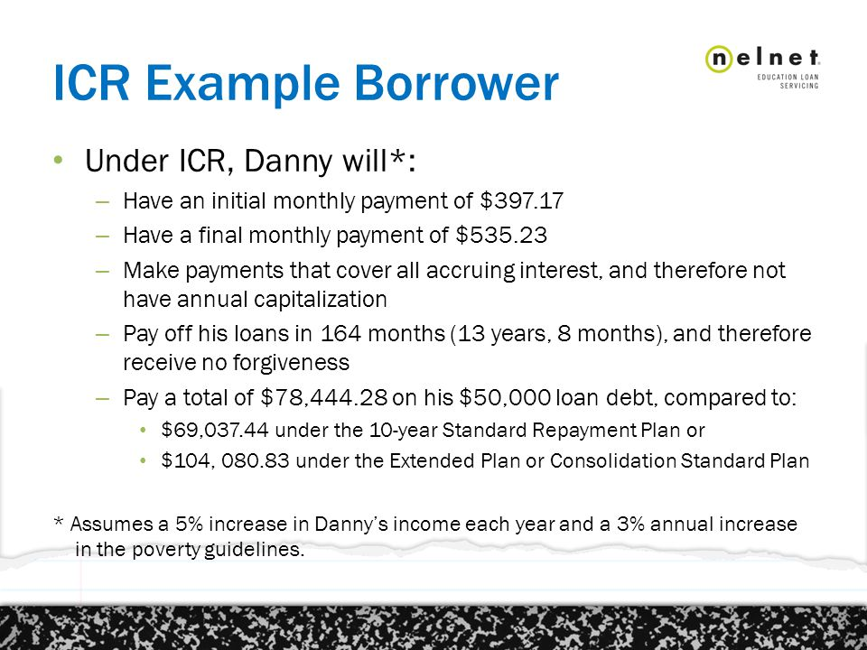 ICR Example Borrower Under ICR, Danny will*: – Have an initial monthly payment of $397.17 – Have a final monthly payment of $535.23 – Make payments that cover all accruing interest, and therefore not have annual capitalization – Pay off his loans in 164 months (13 years, 8 months), and therefore receive no forgiveness – Pay a total of $78,444.28 on his $50,000 loan debt, compared to: $69,037.44 under the 10-year Standard Repayment Plan or $104, 080.83 under the Extended Plan or Consolidation Standard Plan * Assumes a 5% increase in Danny's income each year and a 3% annual increase in the poverty guidelines.