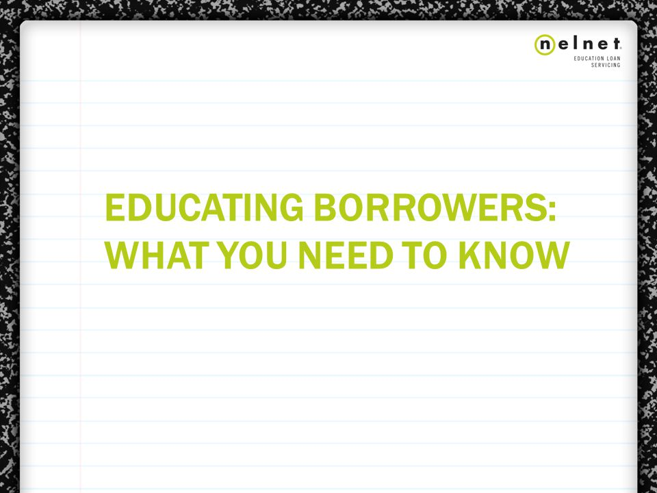 EDUCATING BORROWERS: WHAT YOU NEED TO KNOW
