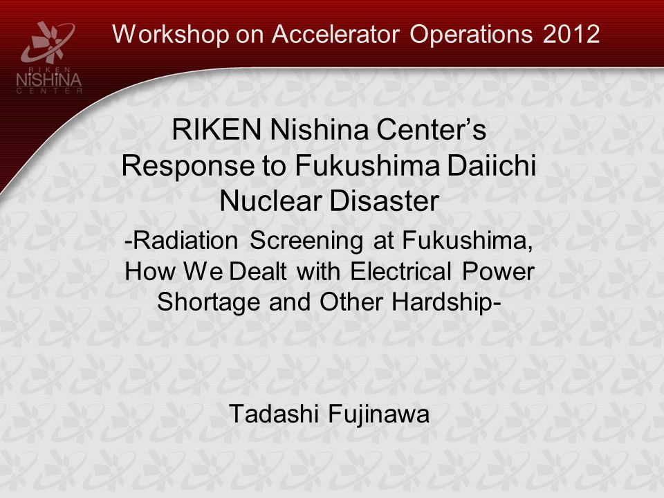 Workshop on Accelerator Operations 2012 RIKEN Nishina Center's Response to Fukushima Daiichi Nuclear Disaster -Radiation Screening at Fukushima, How We Dealt with Electrical Power Shortage and Other Hardship- Tadashi Fujinawa