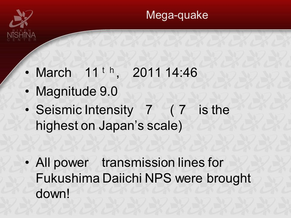 Mega-quake March 11 th, 2011 14:46 Magnitude 9.0 Seismic Intensity 7 ( 7 is the highest on Japan's scale) All power transmission lines for Fukushima Daiichi NPS were brought down!