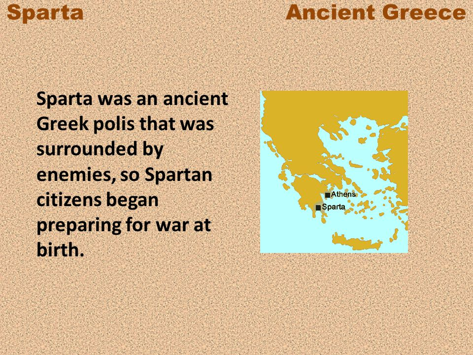 Sparta Ancient Greece Sparta was an ancient Greek polis that was surrounded by enemies, so Spartan citizens began preparing for war at birth.